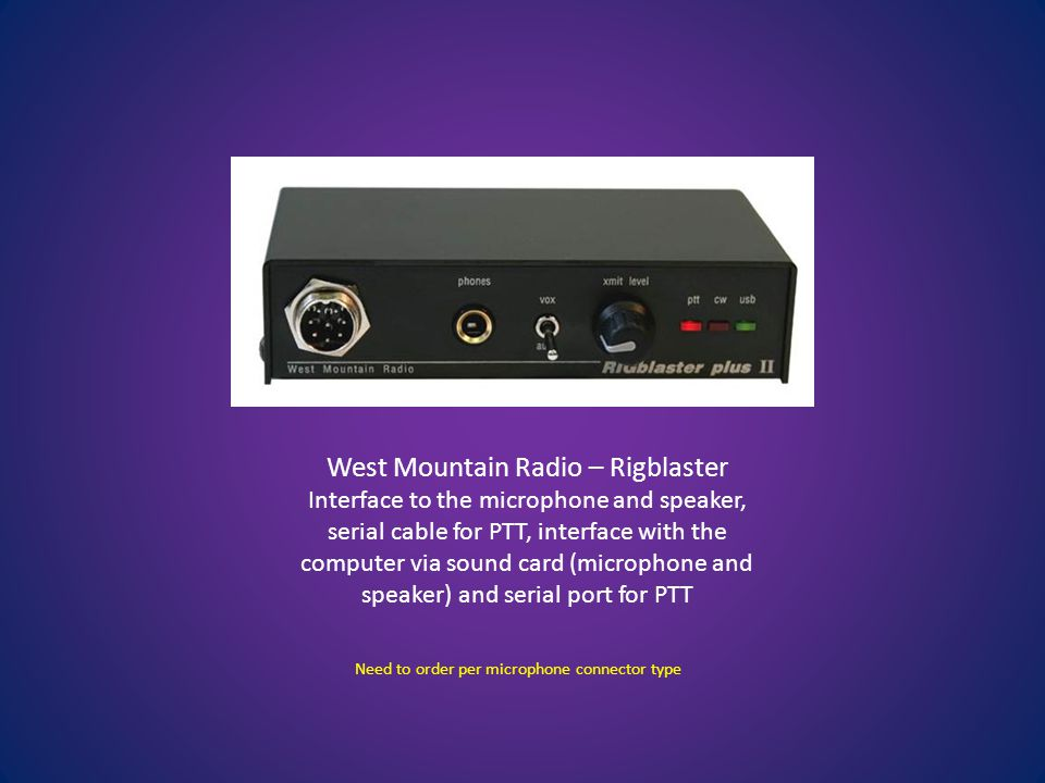 West Mountain Radio – Rigblaster Interface to the microphone and speaker, serial cable for PTT, interface with the computer via sound card (microphone and speaker) and serial port for PTT Need to order per microphone connector type