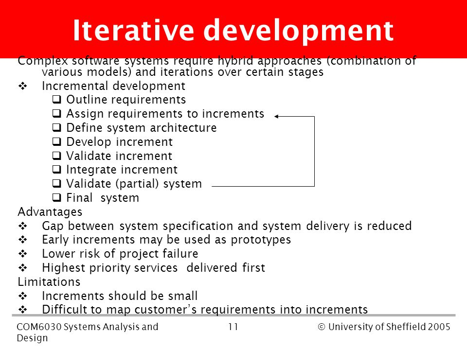 11COM6030 Systems Analysis and Design © University of Sheffield 2005 Iterative development Complex software systems require hybrid approaches (combination of various models) and iterations over certain stages  Incremental development  Outline requirements  Assign requirements to increments  Define system architecture  Develop increment  Validate increment  Integrate increment  Validate (partial) system  Final system Advantages  Gap between system specification and system delivery is reduced  Early increments may be used as prototypes  Lower risk of project failure  Highest priority services delivered first Limitations  Increments should be small  Difficult to map customer's requirements into increments