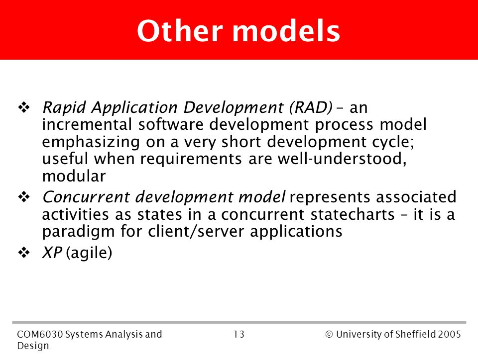 13COM6030 Systems Analysis and Design © University of Sheffield 2005 Other models  Rapid Application Development (RAD) – an incremental software development process model emphasizing on a very short development cycle; useful when requirements are well-understood, modular  Concurrent development model represents associated activities as states in a concurrent statecharts – it is a paradigm for client/server applications  XP (agile)