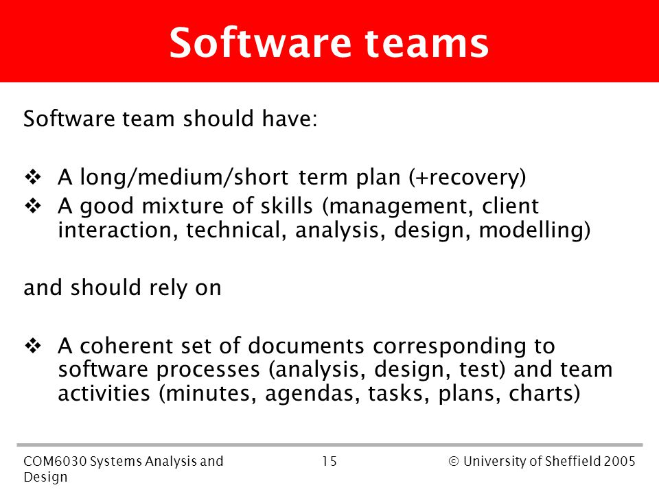 15COM6030 Systems Analysis and Design © University of Sheffield 2005 Software teams Software team should have:  A long/medium/short term plan (+recovery)  A good mixture of skills (management, client interaction, technical, analysis, design, modelling) and should rely on  A coherent set of documents corresponding to software processes (analysis, design, test) and team activities (minutes, agendas, tasks, plans, charts)
