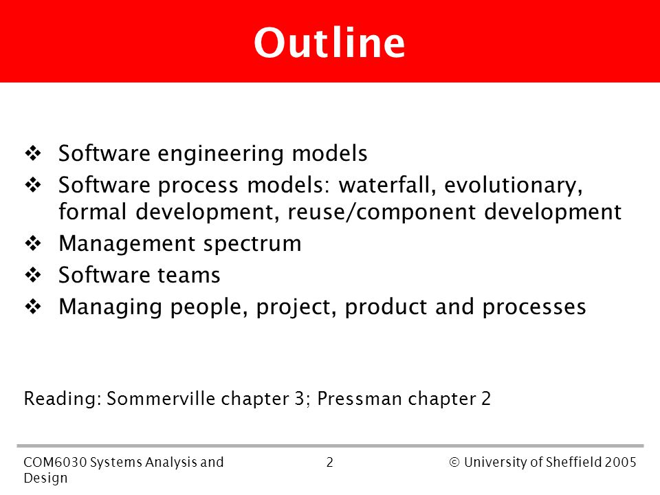 2COM6030 Systems Analysis and Design © University of Sheffield 2005 Outline  Software engineering models  Software process models: waterfall, evolutionary, formal development, reuse/component development  Management spectrum  Software teams  Managing people, project, product and processes Reading: Sommerville chapter 3; Pressman chapter 2