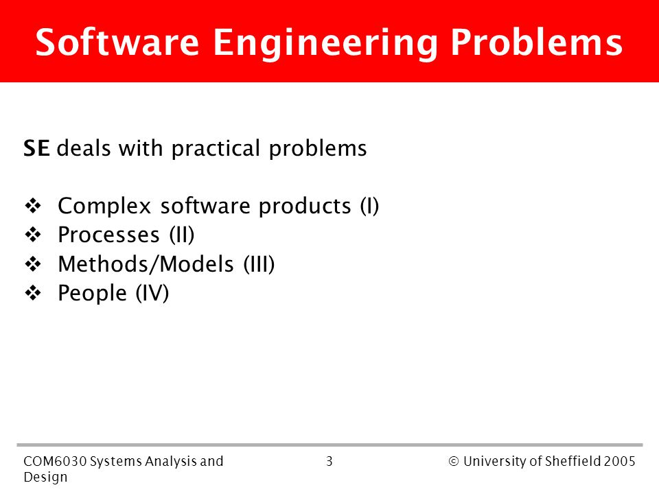 3COM6030 Systems Analysis and Design © University of Sheffield 2005 Software Engineering Problems SE deals with practical problems  Complex software products (I)  Processes (II)  Methods/Models (III)  People (IV)