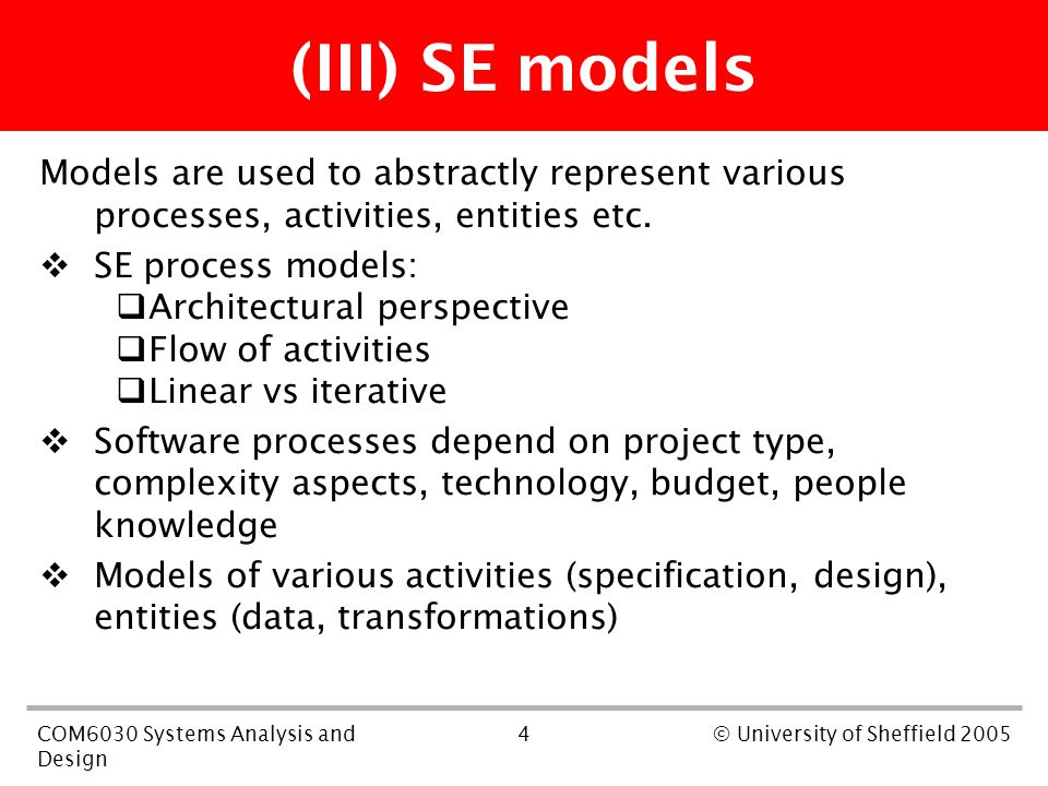 4COM6030 Systems Analysis and Design © University of Sheffield 2005 (III) SE models Models are used to abstractly represent various processes, activities, entities etc.