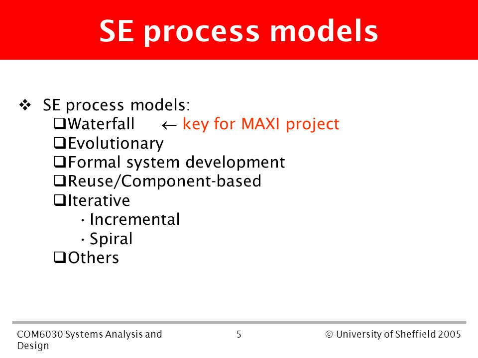 5COM6030 Systems Analysis and Design © University of Sheffield 2005 SE process models  SE process models:  Waterfall  key for MAXI project  Evolutionary  Formal system development  Reuse/Component-based  Iterative Incremental Spiral  Others