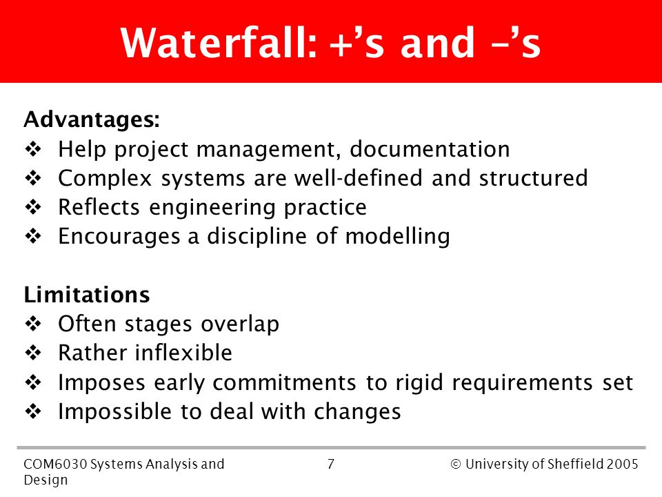 7COM6030 Systems Analysis and Design © University of Sheffield 2005 Waterfall: +'s and –'s Advantages:  Help project management, documentation  Complex systems are well-defined and structured  Reflects engineering practice  Encourages a discipline of modelling Limitations  Often stages overlap  Rather inflexible  Imposes early commitments to rigid requirements set  Impossible to deal with changes