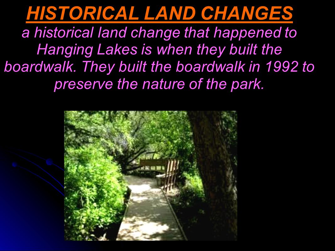 HISTORICAL LAND CHANGES a historical land change that happened to Hanging Lakes is when they built the boardwalk.