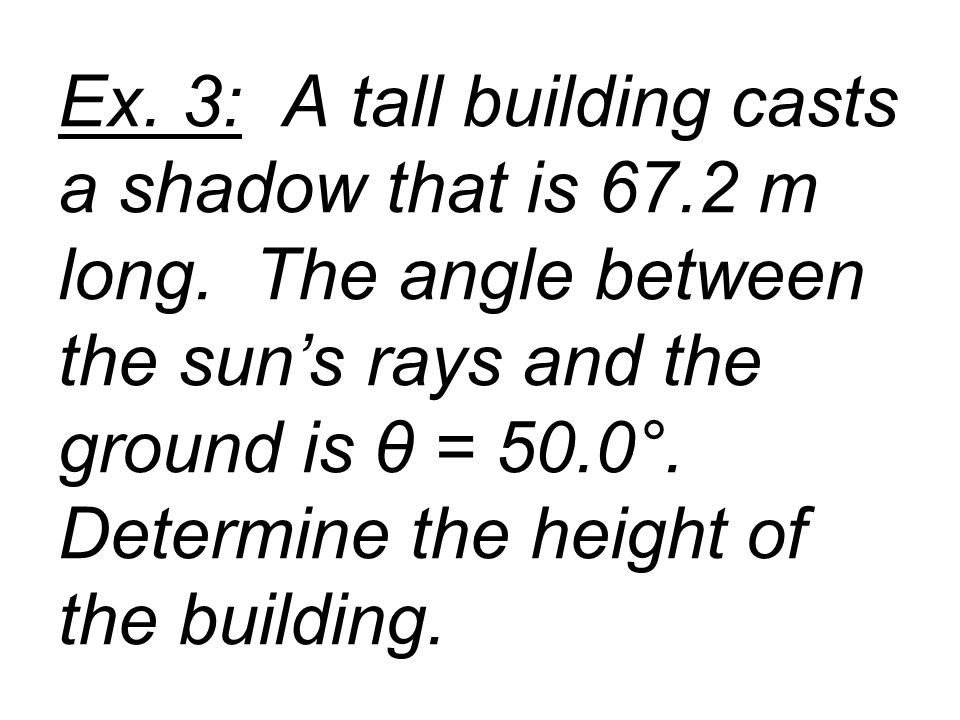 Ex. 3: A tall building casts a shadow that is 67.2 m long. The angle between the sun's rays and the ground is θ = 50.0°. Determine the height of the b