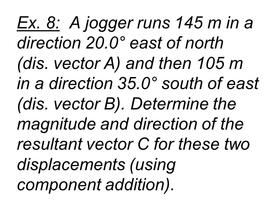 Ex. 8: A jogger runs 145 m in a direction 20.0° east of north (dis. vector A) and then 105 m in a direction 35.0° south of east (dis. vector B). Deter