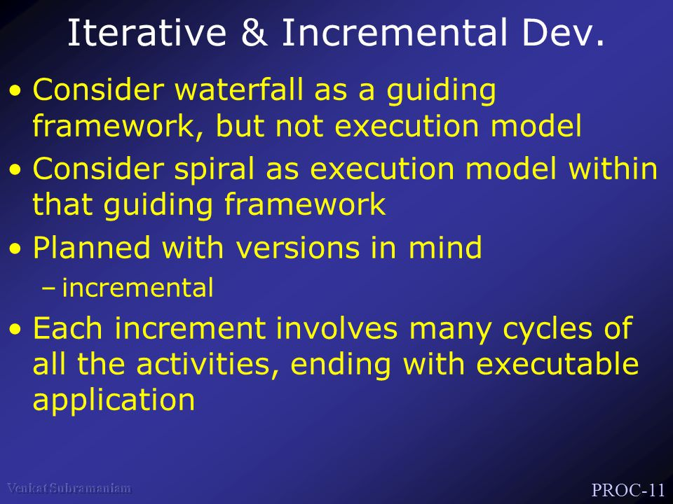 PROC-11 Iterative & Incremental Dev. Consider waterfall as a guiding framework, but not execution model Consider spiral as execution model within that