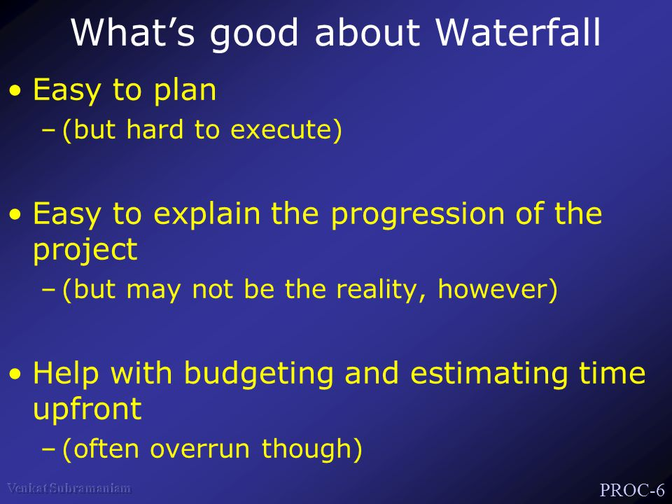 PROC-6 What's good about Waterfall Easy to plan –(but hard to execute) Easy to explain the progression of the project –(but may not be the reality, however) Help with budgeting and estimating time upfront –(often overrun though)