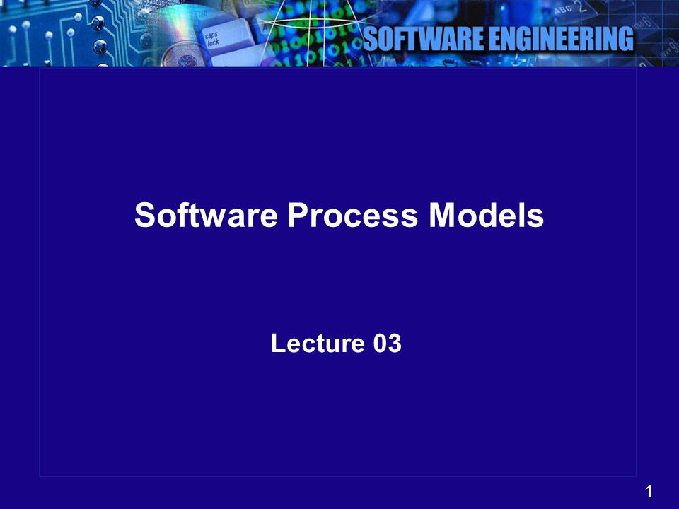 1 Software Process Models Lecture 03