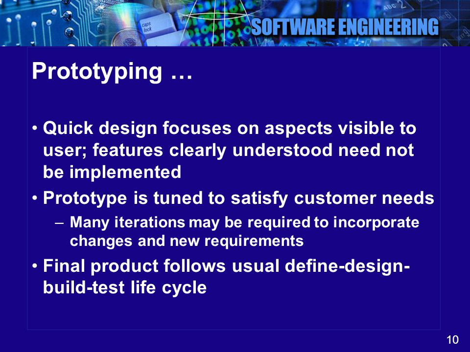 10 Prototyping … Quick design focuses on aspects visible to user; features clearly understood need not be implemented Prototype is tuned to satisfy cu