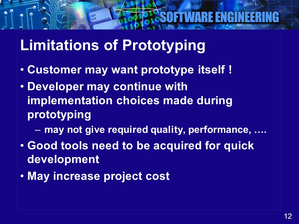 12 Limitations of Prototyping Customer may want prototype itself ! Developer may continue with implementation choices made during prototyping –may not