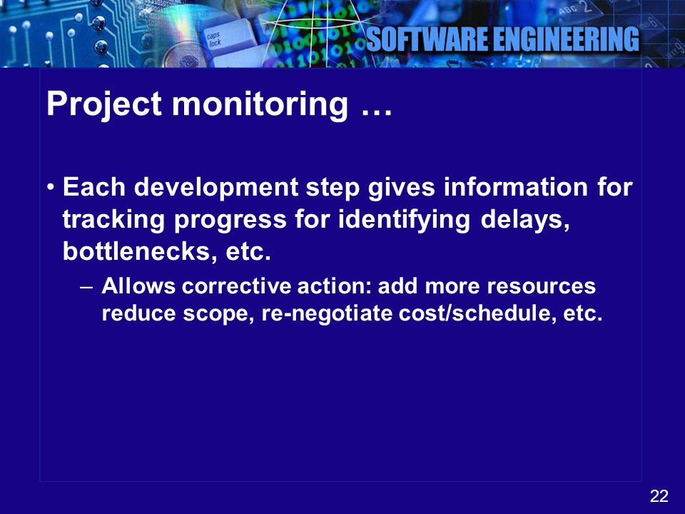 22 Project monitoring … Each development step gives information for tracking progress for identifying delays, bottlenecks, etc. –Allows corrective act