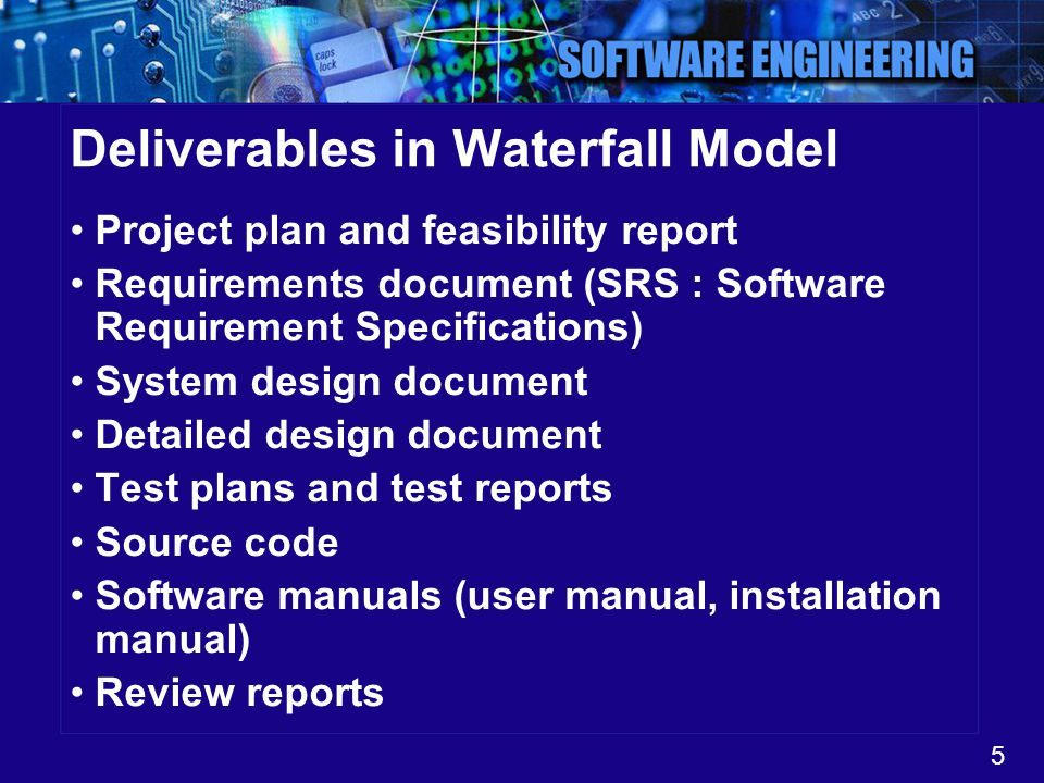 5 Deliverables in Waterfall Model Project plan and feasibility report Requirements document (SRS : Software Requirement Specifications) System design