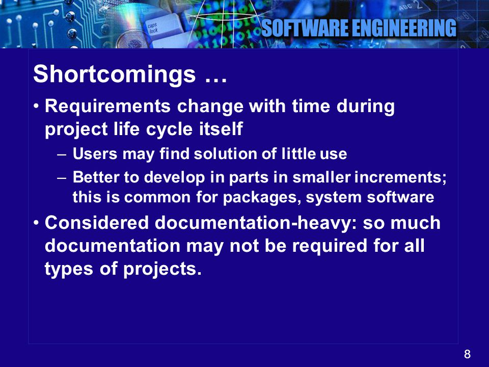 8 Shortcomings … Requirements change with time during project life cycle itself –Users may find solution of little use –Better to develop in parts in