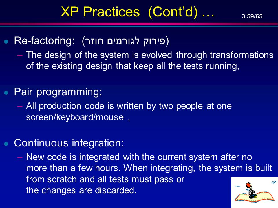 3.58/65 XP Practices (Cont'd) … l Simple design: –At every moment, the design runs all the tests, communicates everything the programmers want to comm