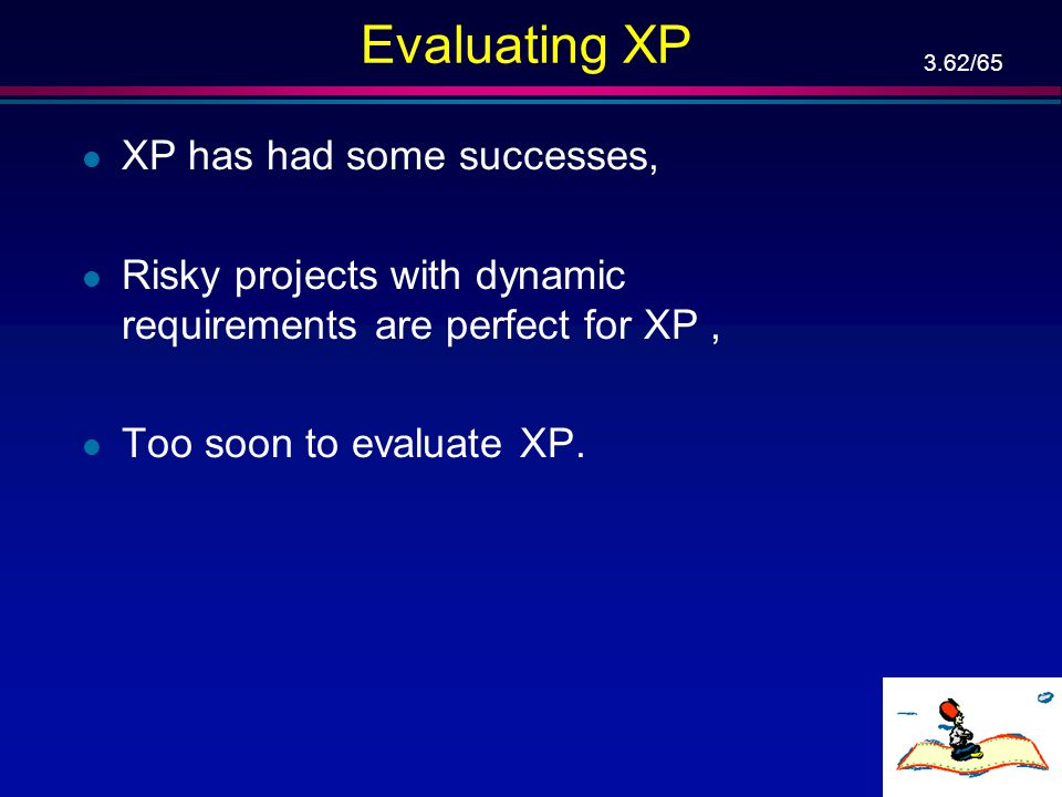 3.61/65 XP Practices (Cont'd) l Just rules: –By being part of an Extreme team, you sign up to follow the rules. But they're just the rules. The team c