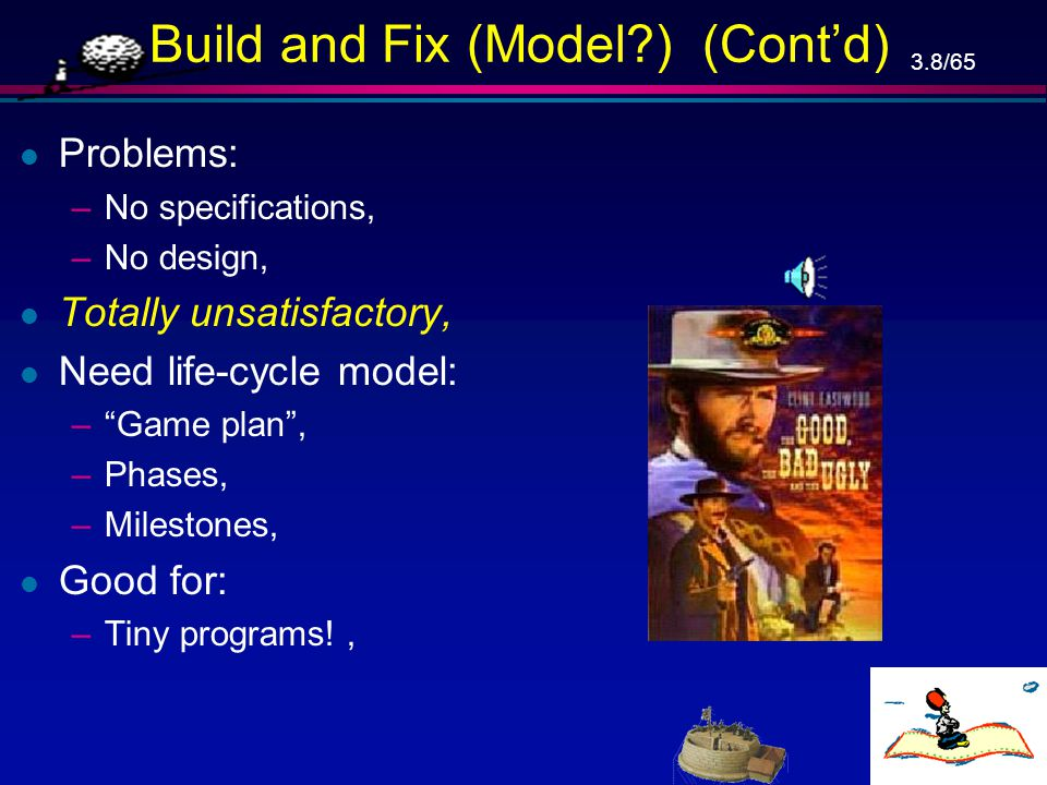 3.8/65 Build and Fix (Model?) (Cont'd) l Problems: –No specifications, –No design, l Totally unsatisfactory, l Need life-cycle model: – Game plan , –Phases, –Milestones, l Good for: –Tiny programs!,