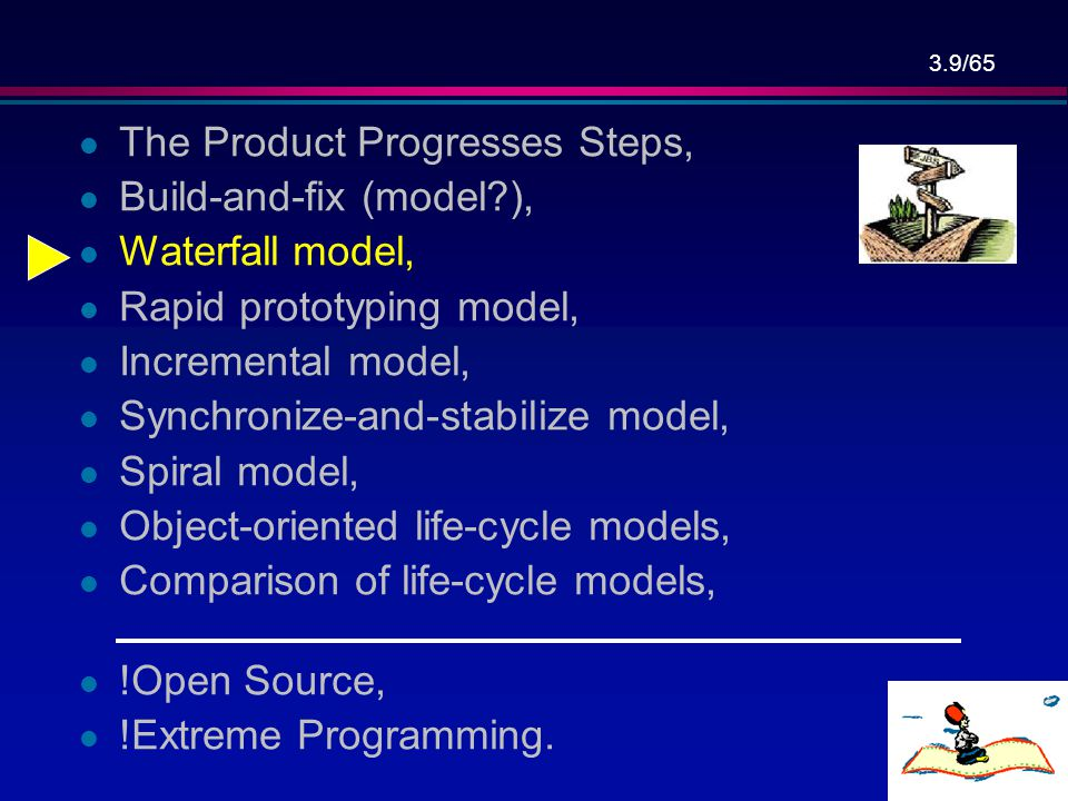 3.49/65 Conclusions l Different life-cycle models, l Each with own strengths, l Each with own weaknesses, l Criteria for deciding on a model include: –The organization, –Its management, –Skills of the employees, –The nature of the product, –Budget, l Best suggestion: – Mix-and-match life-cycle model.