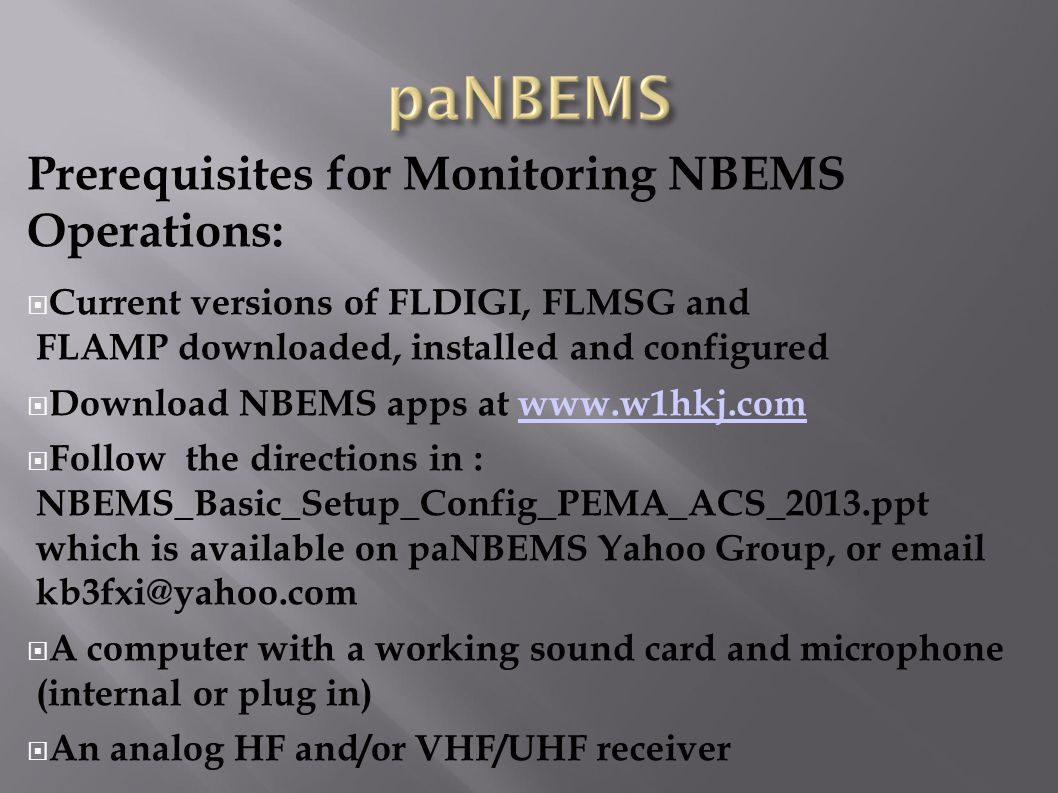 Prerequisites for Monitoring NBEMS Operations:  Current versions of FLDIGI, FLMSG and FLAMP downloaded, installed and configured  Download NBEMS apps at www.w1hkj.comwww.w1hkj.com  Follow the directions in : NBEMS_Basic_Setup_Config_PEMA_ACS_2013.ppt which is available on paNBEMS Yahoo Group, or email kb3fxi@yahoo.com  A computer with a working sound card and microphone (internal or plug in)  An analog HF and/or VHF/UHF receiver