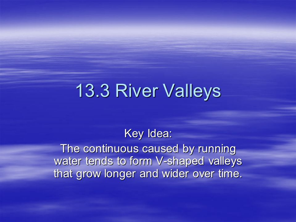 13.3 River Valleys Key Idea: The continuous caused by running water tends to form V-shaped valleys that grow longer and wider over time.