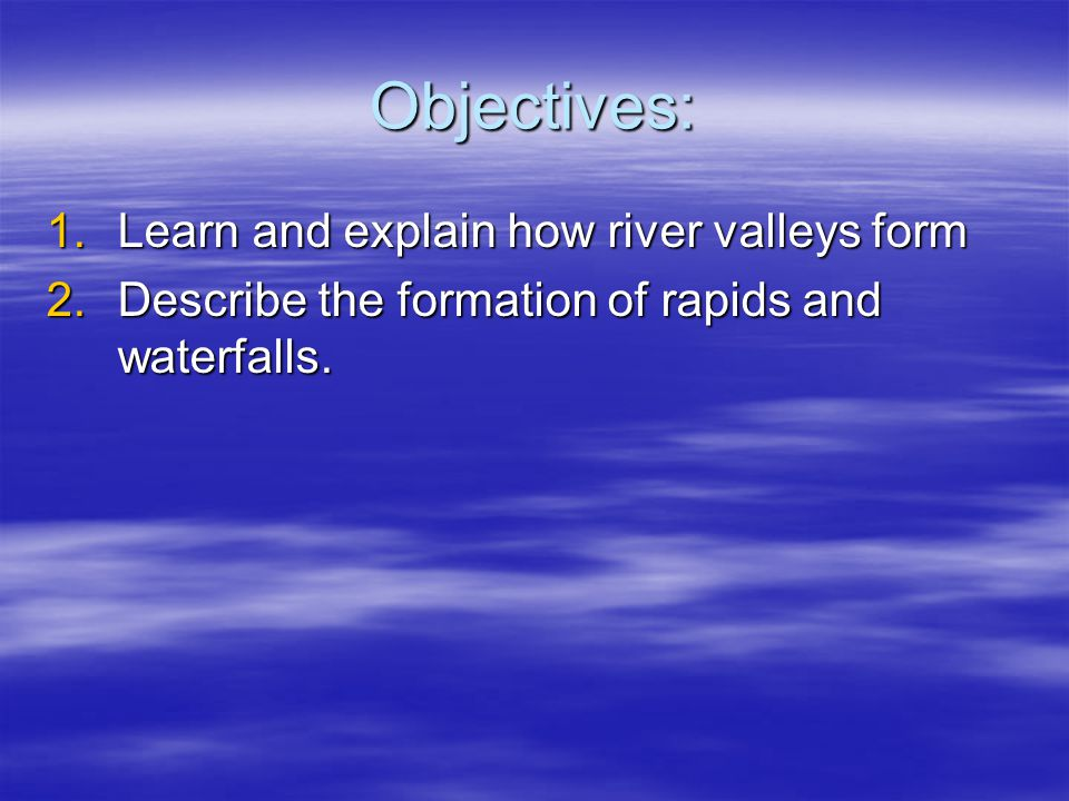 Objectives: 1.Learn and explain how river valleys form 2.Describe the formation of rapids and waterfalls.