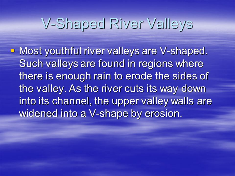 V-Shaped River Valleys  Most youthful river valleys are V-shaped.