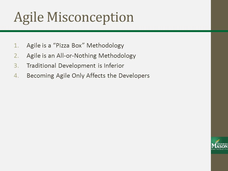 Agile Misconception 1.Agile is a Pizza Box Methodology 2.Agile is an All-or-Nothing Methodology 3.Traditional Development is Inferior 4.Becoming Agile Only Affects the Developers