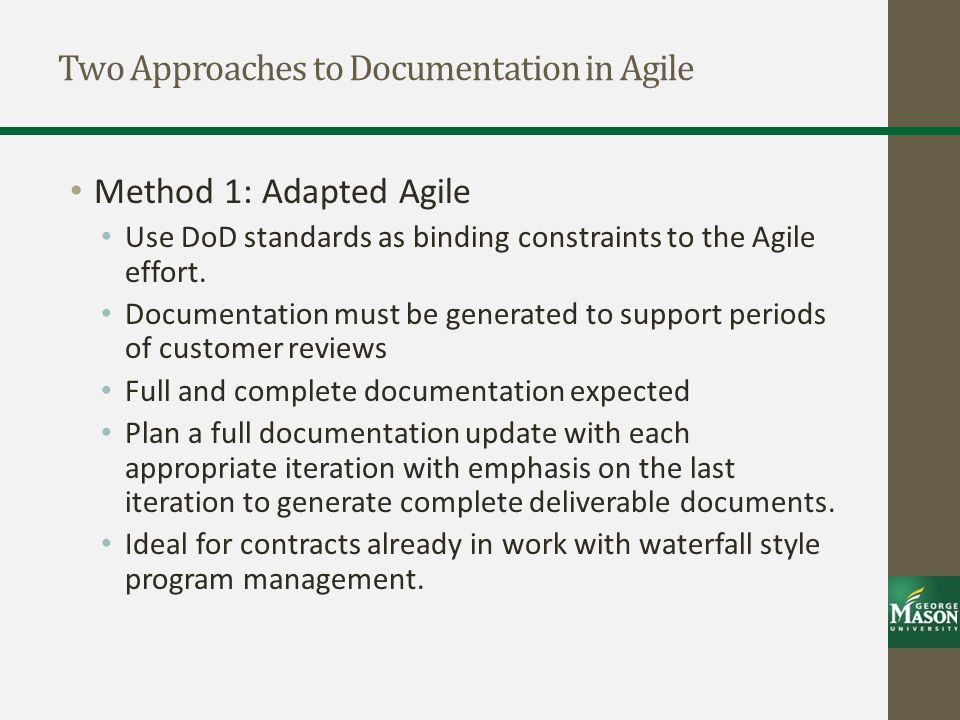 Two Approaches to Documentation in Agile Method 1: Adapted Agile Use DoD standards as binding constraints to the Agile effort.