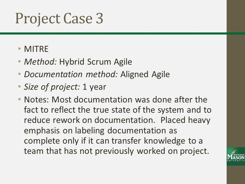 Project Case 3 MITRE Method: Hybrid Scrum Agile Documentation method: Aligned Agile Size of project: 1 year Notes: Most documentation was done after the fact to reflect the true state of the system and to reduce rework on documentation.