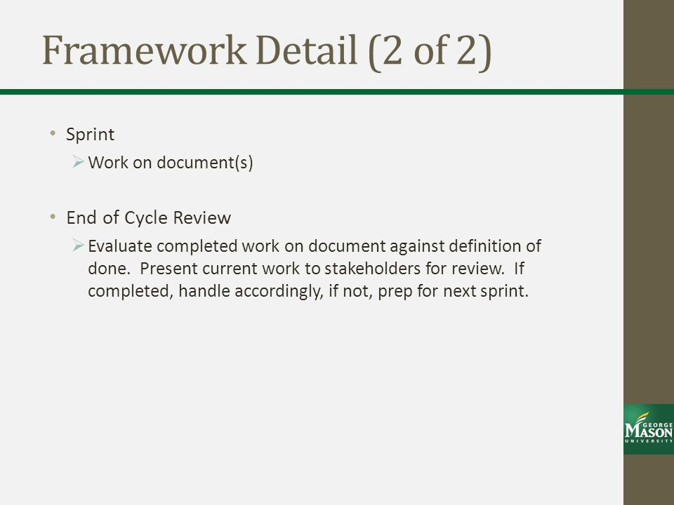 Framework Detail (2 of 2) Sprint  Work on document(s) End of Cycle Review  Evaluate completed work on document against definition of done.