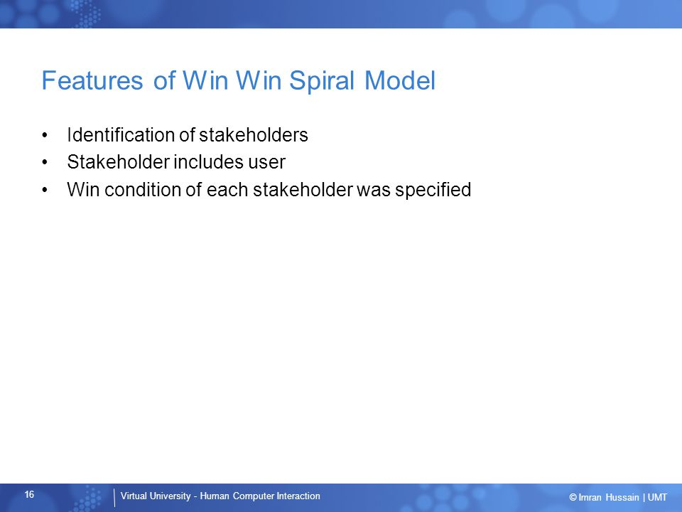 Virtual University - Human Computer Interaction 16 © Imran Hussain | UMT Features of Win Win Spiral Model Identification of stakeholders Stakeholder includes user Win condition of each stakeholder was specified