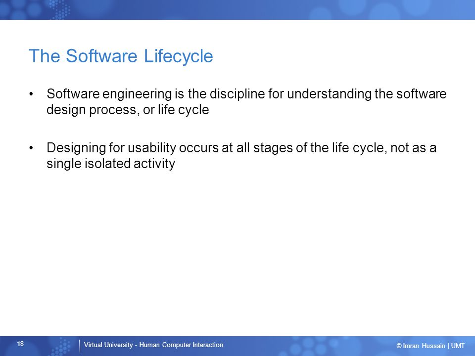 Virtual University - Human Computer Interaction 18 © Imran Hussain | UMT The Software Lifecycle Software engineering is the discipline for understanding the software design process, or life cycle Designing for usability occurs at all stages of the life cycle, not as a single isolated activity