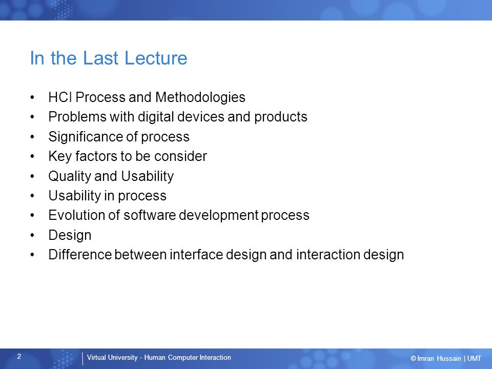 Virtual University - Human Computer Interaction 2 © Imran Hussain | UMT In the Last Lecture HCI Process and Methodologies Problems with digital devices and products Significance of process Key factors to be consider Quality and Usability Usability in process Evolution of software development process Design Difference between interface design and interaction design