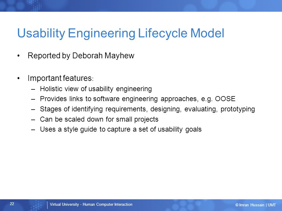 Virtual University - Human Computer Interaction 22 © Imran Hussain | UMT Usability Engineering Lifecycle Model Reported by Deborah Mayhew Important features : –Holistic view of usability engineering –Provides links to software engineering approaches, e.g.