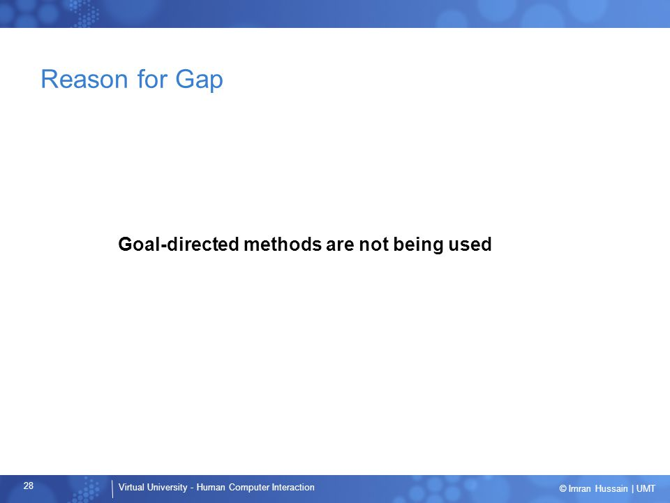 Virtual University - Human Computer Interaction 28 © Imran Hussain | UMT Reason for Gap Goal-directed methods are not being used