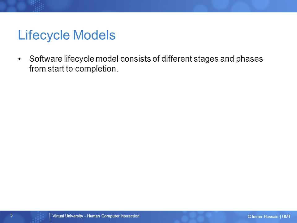 Virtual University - Human Computer Interaction 5 © Imran Hussain | UMT Lifecycle Models Software lifecycle model consists of different stages and phases from start to completion.