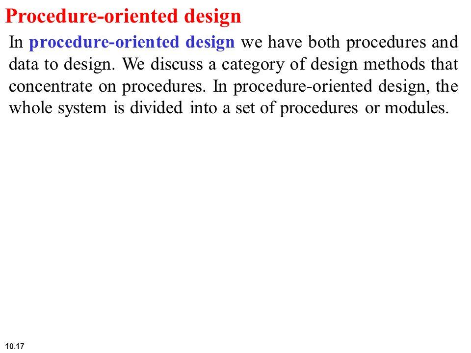 10.17 Procedure-oriented design In procedure-oriented design we have both procedures and data to design. We discuss a category of design methods that