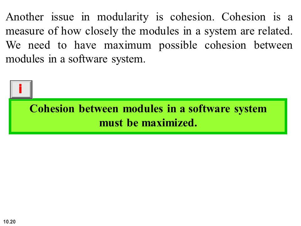 10.20 Another issue in modularity is cohesion. Cohesion is a measure of how closely the modules in a system are related. We need to have maximum possi