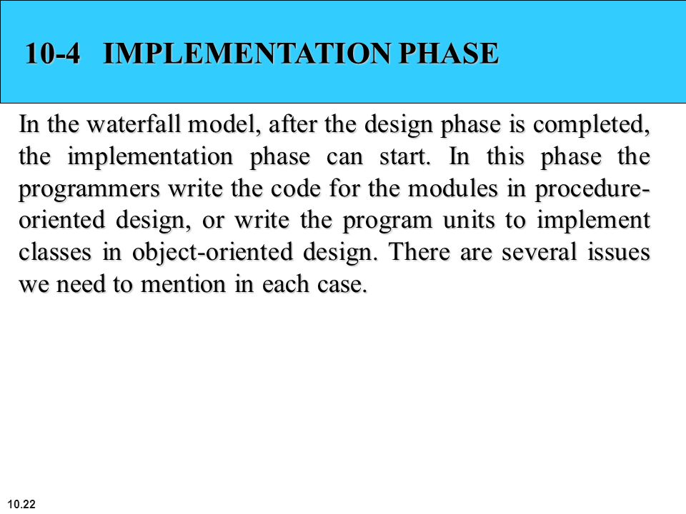 10.22 10-4 IMPLEMENTATION PHASE In the waterfall model, after the design phase is completed, the implementation phase can start. In this phase the pro