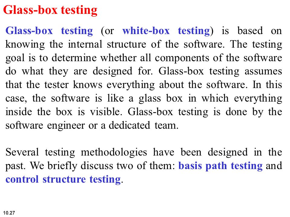 10.27 Glass-box testing Glass-box testing (or white-box testing) is based on knowing the internal structure of the software. The testing goal is to de