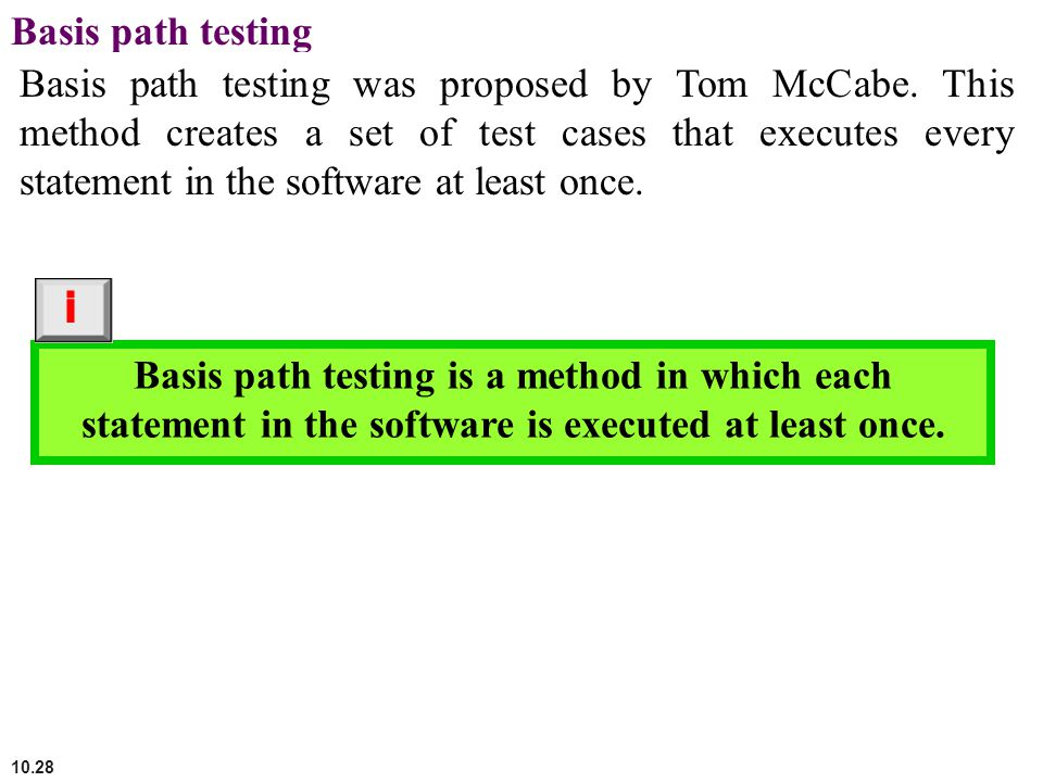 10.28 Basis path testing Basis path testing was proposed by Tom McCabe. This method creates a set of test cases that executes every statement in the s