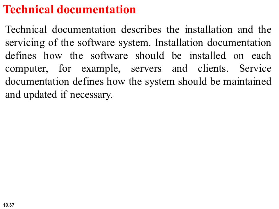 10.37 Technical documentation Technical documentation describes the installation and the servicing of the software system. Installation documentation
