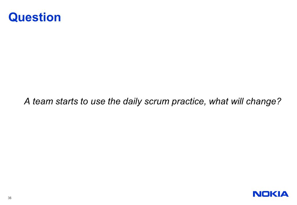 36 Question A team starts to use the daily scrum practice, what will change?