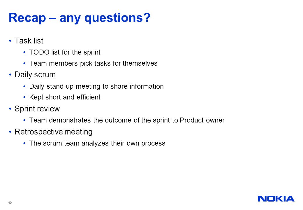 40 Recap – any questions? Task list TODO list for the sprint Team members pick tasks for themselves Daily scrum Daily stand-up meeting to share inform