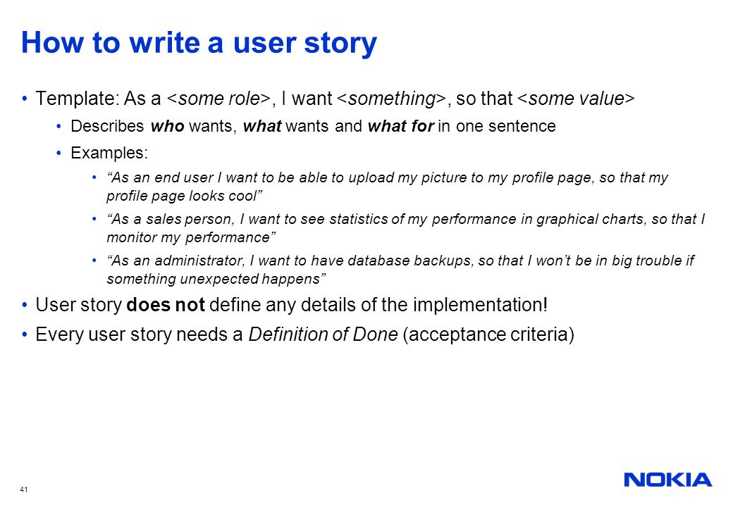 """41 How to write a user story Template: As a, I want, so that Describes who wants, what wants and what for in one sentence Examples: """"As an end user I"""
