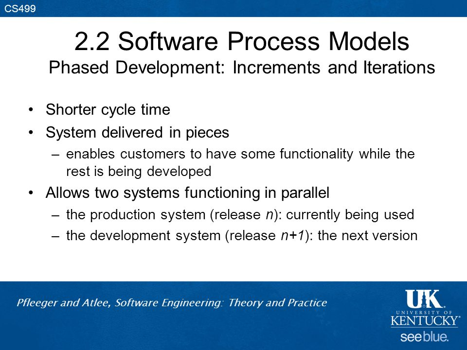 Pfleeger and Atlee, Software Engineering: Theory and Practice CS499 2.2 Software Process Models Phased Development: Increments and Iterations Shorter