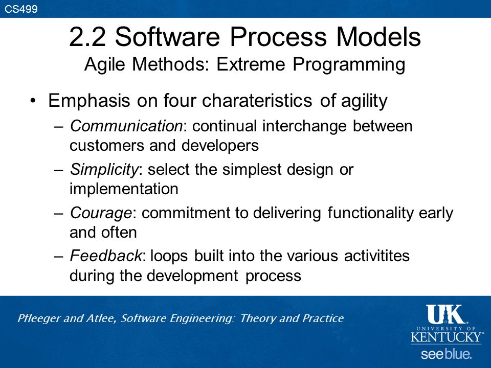 Pfleeger and Atlee, Software Engineering: Theory and Practice CS499 2.2 Software Process Models Agile Methods: Extreme Programming Emphasis on four ch