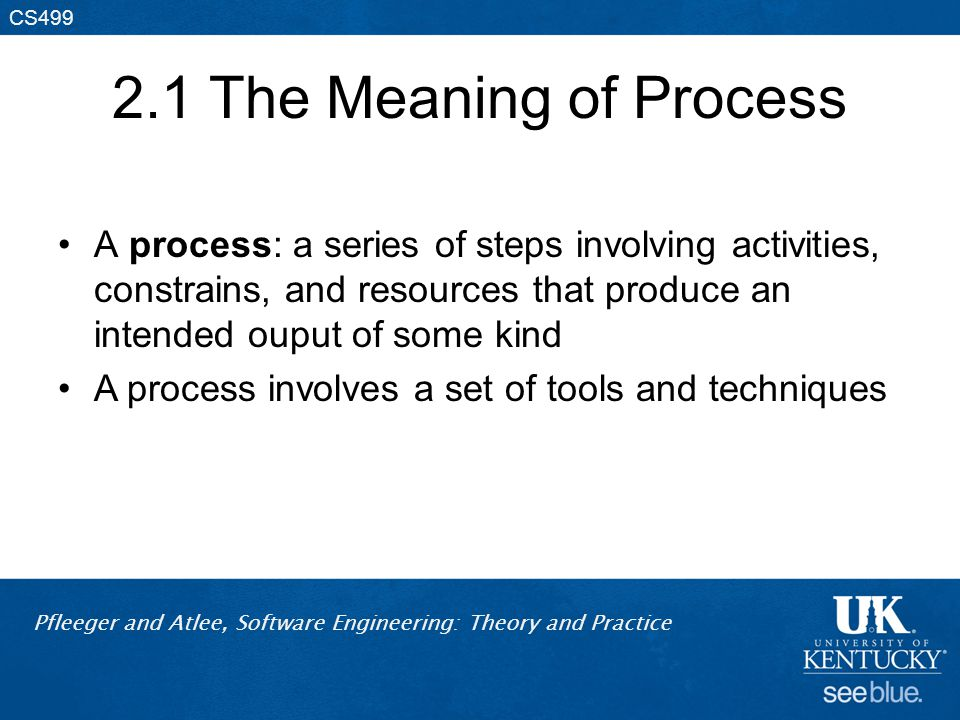 Pfleeger and Atlee, Software Engineering: Theory and Practice CS499 2.1 The Meaning of Process A process: a series of steps involving activities, cons